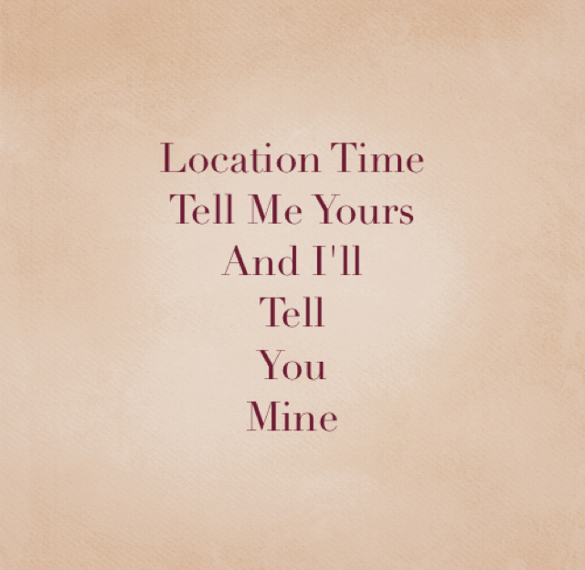 Location Time  Tell Me Yours  And I'll  Tell  You  Mine