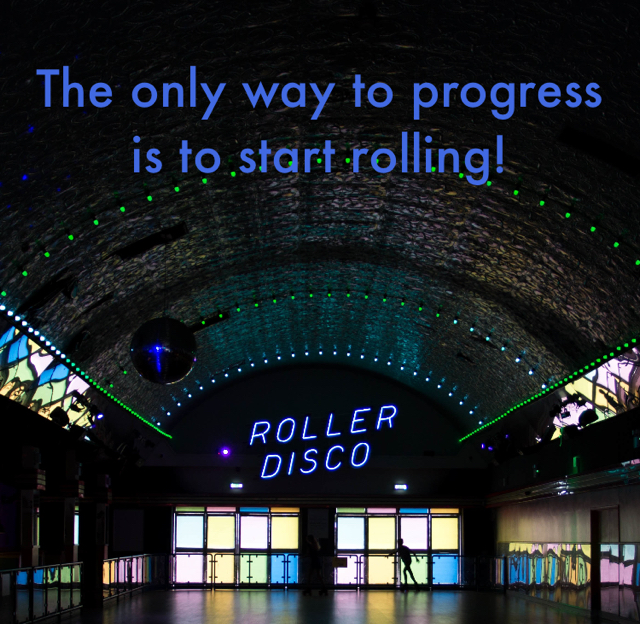 The only way to progress is to start rolling!