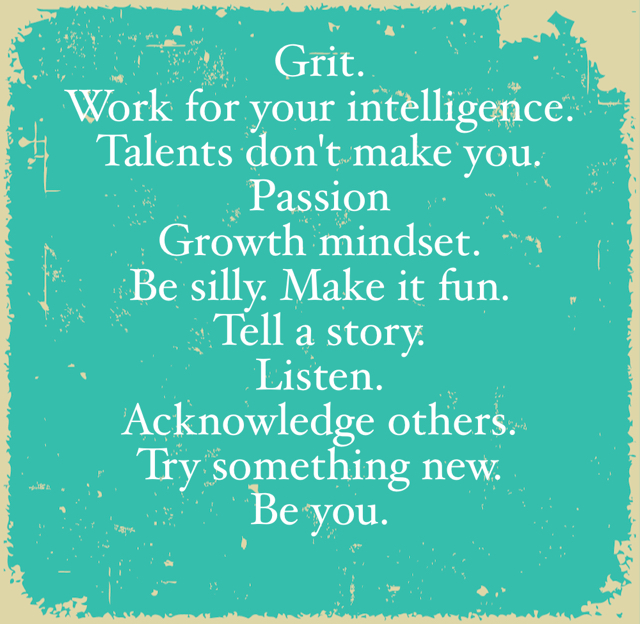 Grit. Work for your intelligence. Talents don't make you. Passion Growth mindset. Be silly. Make it fun. Tell a story. Listen. Acknowledge others. Try something new. Be you.