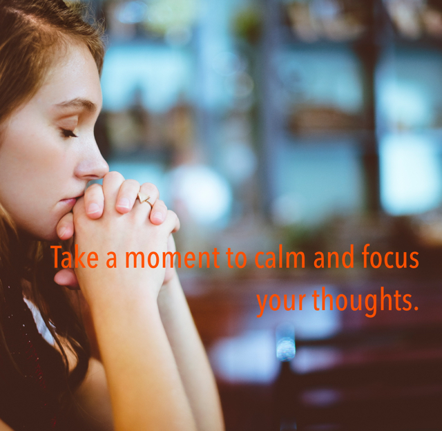 Take a moment to calm and focus your thoughts.