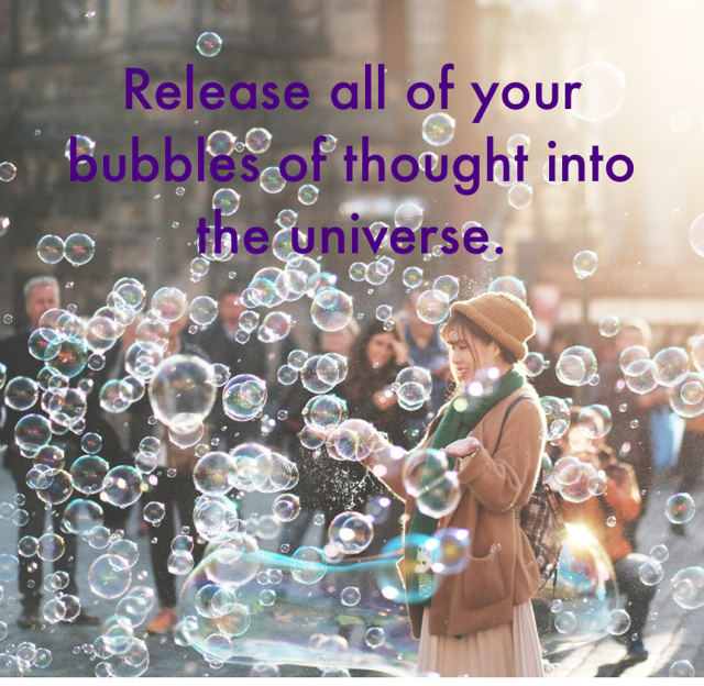 Release all of your bubbles of thought into the universe.