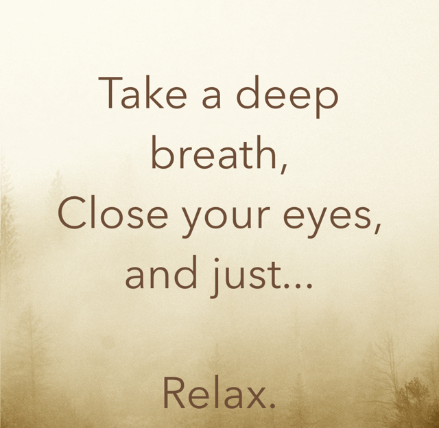 Take a deep breath, Close your eyes,  and just... Relax.