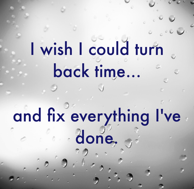 I wish I could turn back time... and fix everything I've done.