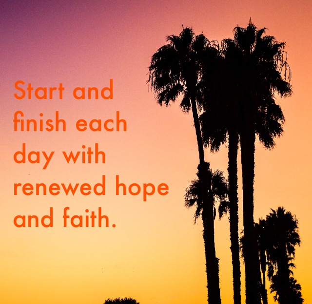 Start and  finish each  day with renewed hope and faith.
