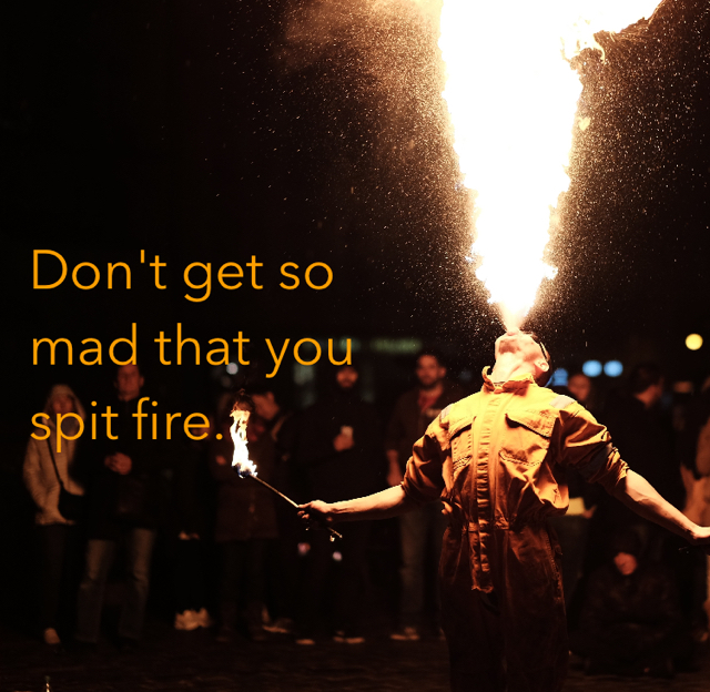 Don't get so mad that you spit fire.