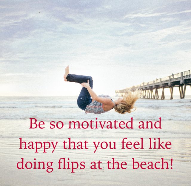 Be so motivated and happy that you feel like doing flips at the beach!