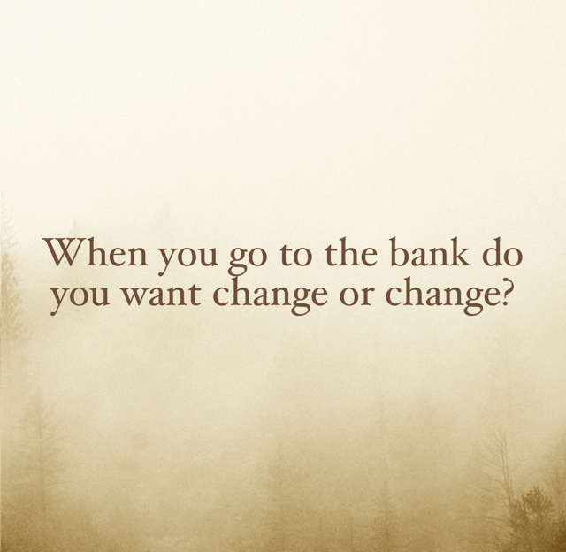 When you go to the bank do you want change or change?