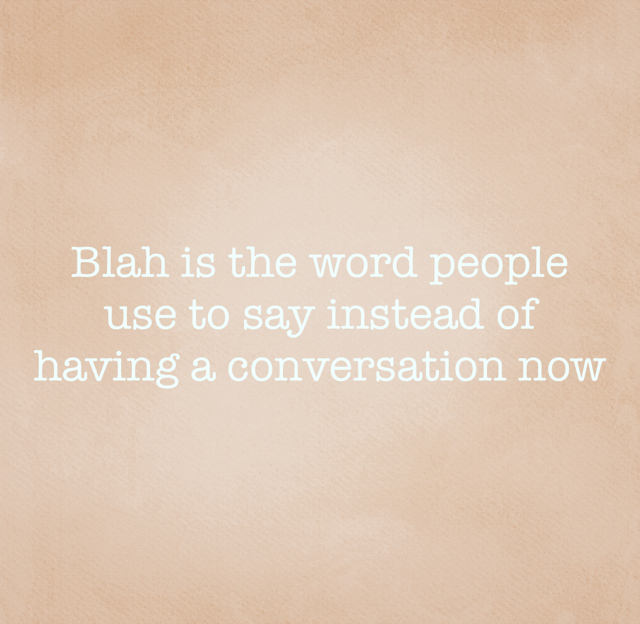 Blah is the word people use to say instead of having a conversation now