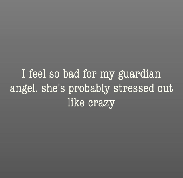I feel so bad for my guardian angel. she's probably stressed out like crazy