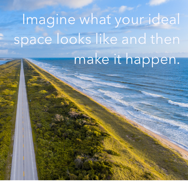 Imagine what your ideal space looks like and then make it happen.