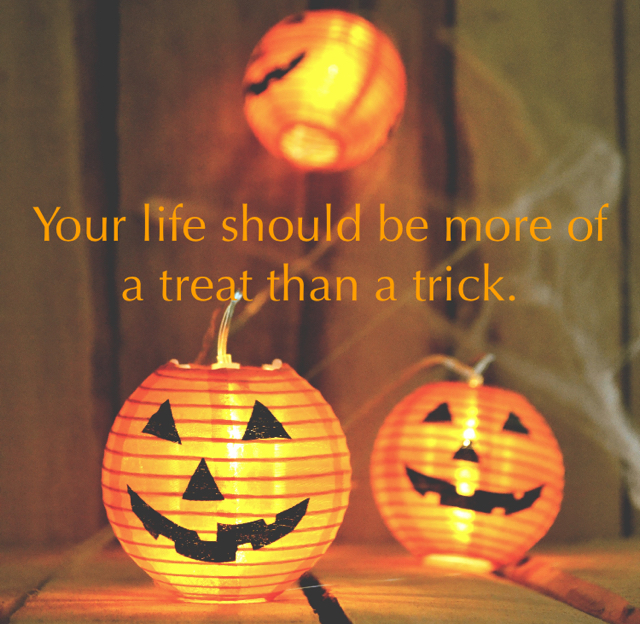 Your life should be more of a treat than a trick.