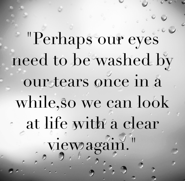 """Perhaps our eyes need to be washed by our tears once in a while,so we can look at life with a clear view again."""
