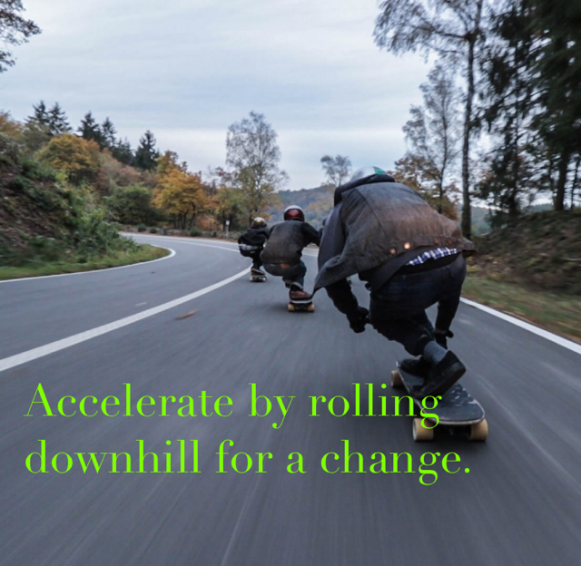 Accelerate by rolling downhill for a change.
