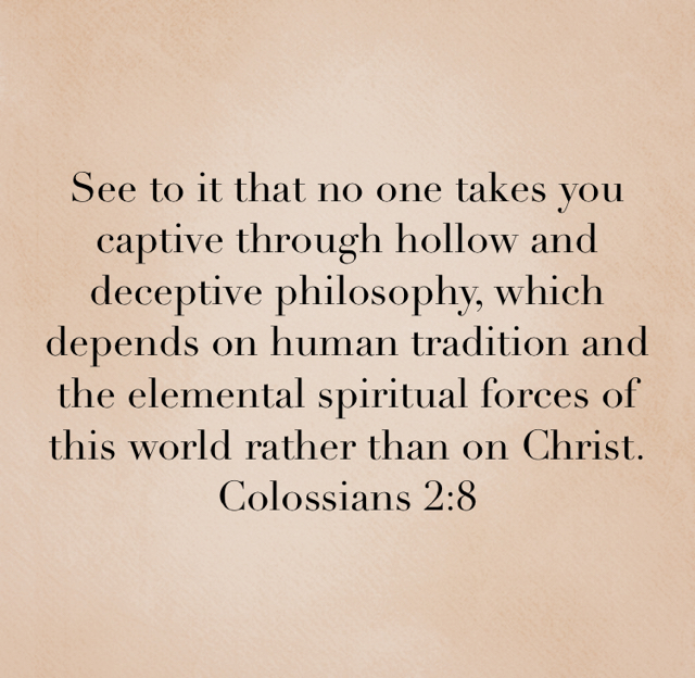 See to it that no one takes you captive through hollow and deceptive philosophy, which depends on human tradition and the elemental spiritual forces of this world rather than on Christ. Colossians 2:8