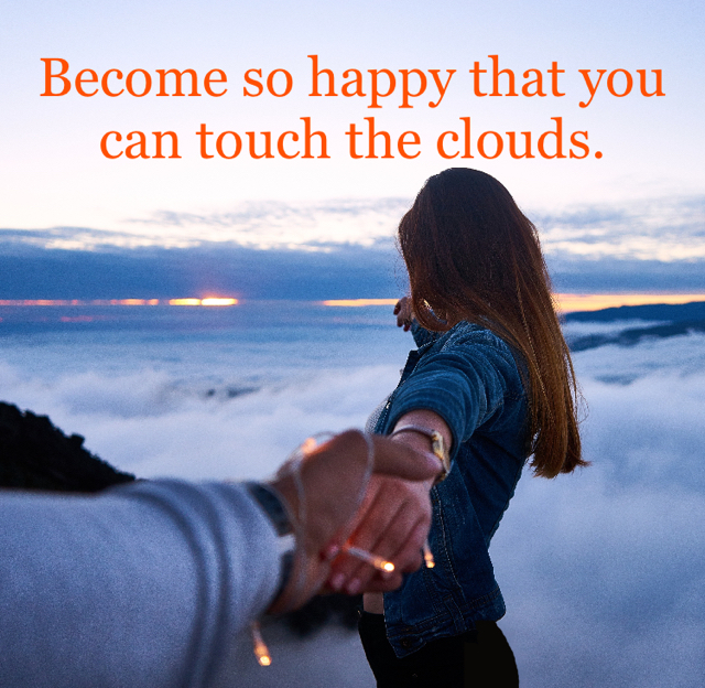 Become so happy that you can touch the clouds.