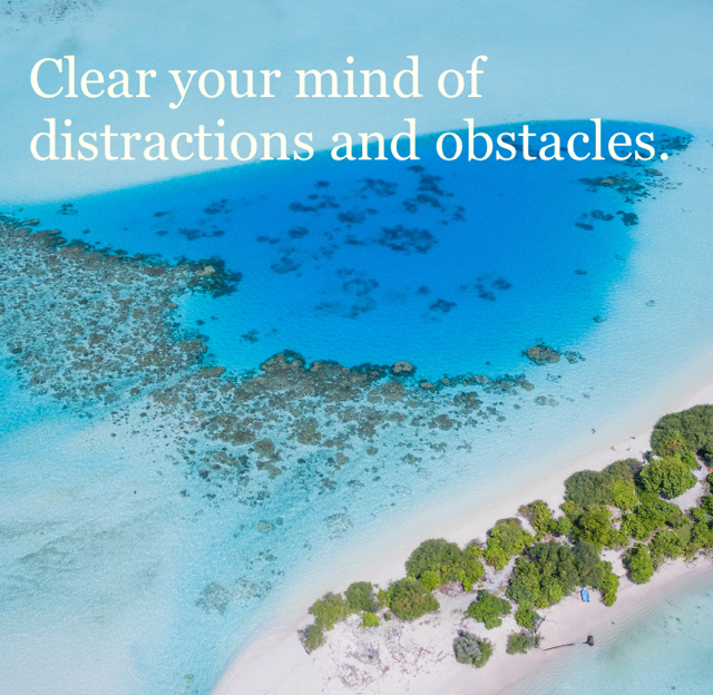 Clear your mind of distractions and obstacles.