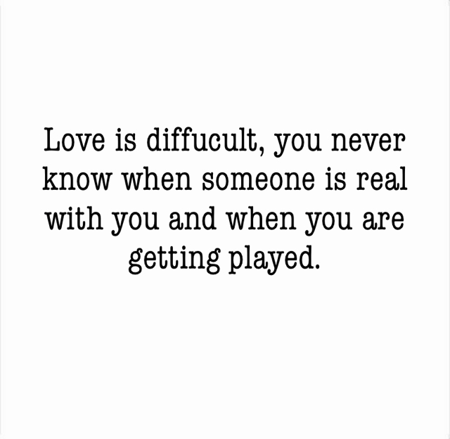 Love is diffucult, you never know when someone is real with you and when you are getting played.