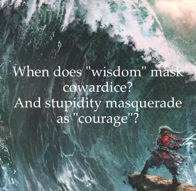 "When does ""wisdom"" mask cowardice? And stupidity masquerade as ""courage""?"
