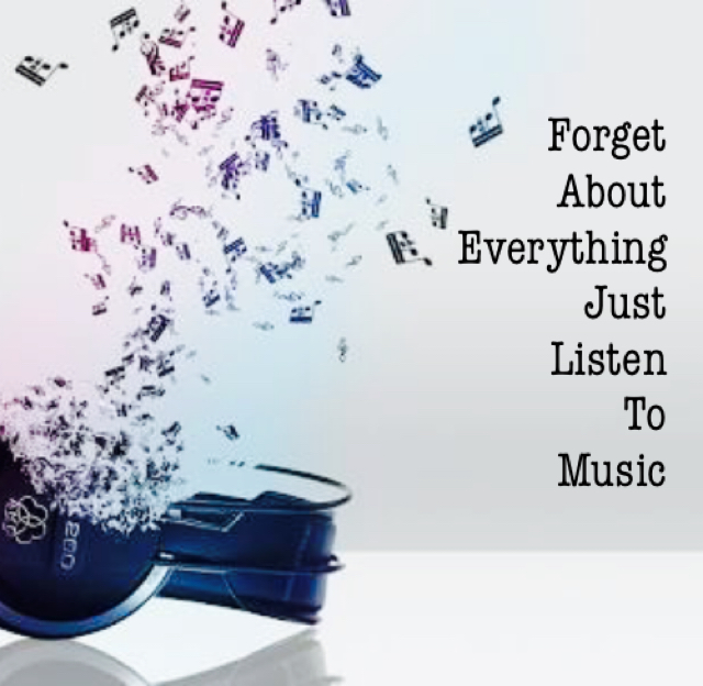 Forget About Everything Just Listen To Music