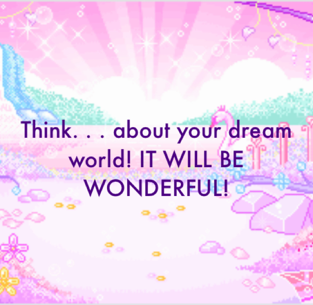 Think. . . about your dream world! IT WILL BE WONDERFUL!
