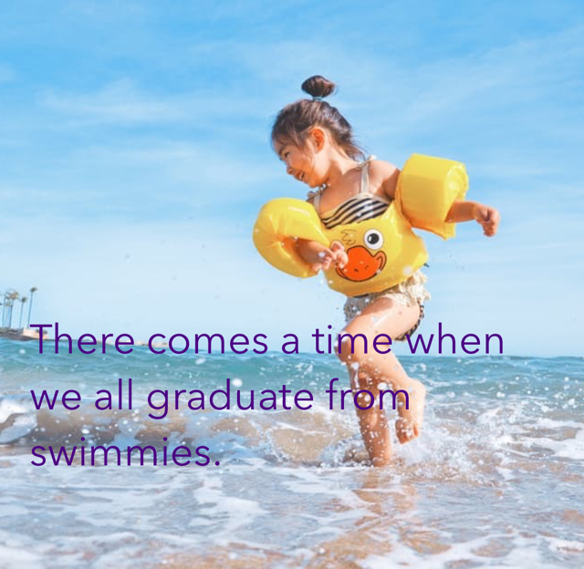 There comes a time when we all graduate from swimmies.