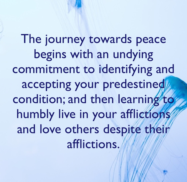 The journey towards peace begins with an undying commitment to identifying and accepting your predestined condition; and then learning to humbly live in your afflictions and love others despite their afflictions.