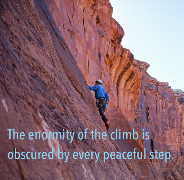 The enormity of the climb is obscured by every peaceful step.