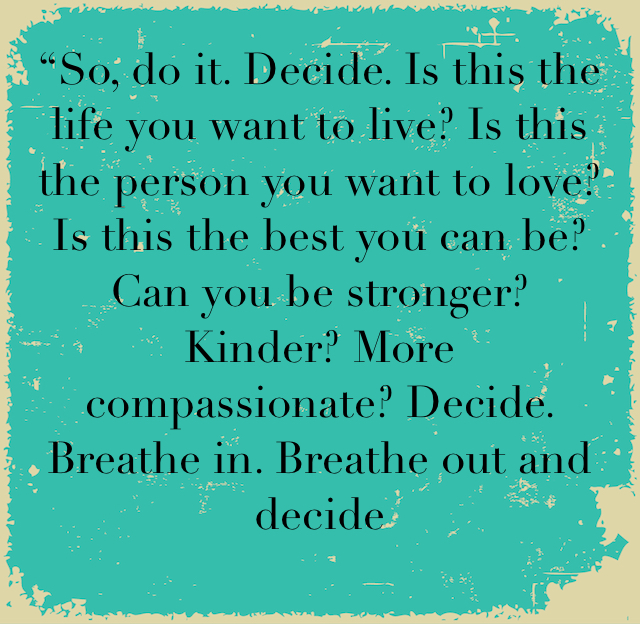 """So, do it. Decide. Is this the life you want to live? Is this the person you want to love? Is this the best you can be? Can you be stronger? Kinder? More compassionate? Decide. Breathe in. Breathe out and decide"