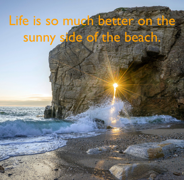 Life is so much better on the sunny side of the beach.