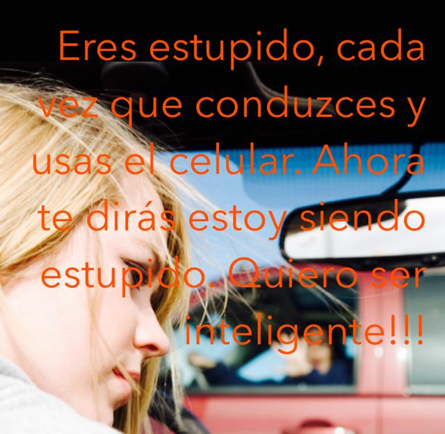 Eres estupido, cada vez que conduzces y usas el celular. Ahora te dirás estoy siendo estupido. Quiero ser inteligente!!!