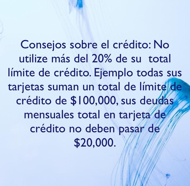 Consejos sobre el crédito: No utilize más del 20% de su  total límite de crédito. Ejemplo todas sus tarjetas suman un total de límite de crédito de $100,000, sus deudas mensuales total en tarjeta de crédito no deben pasar de $20,000.