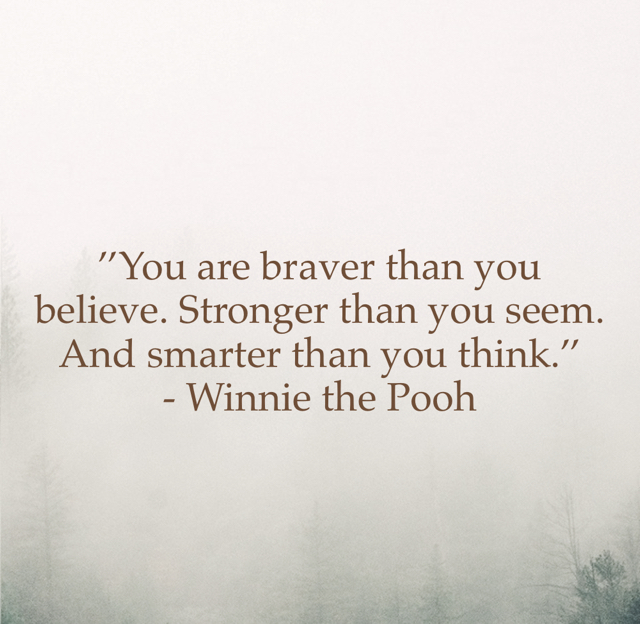 ''You are braver than you believe. Stronger than you seem. And smarter than you think.'' - Winnie the Pooh