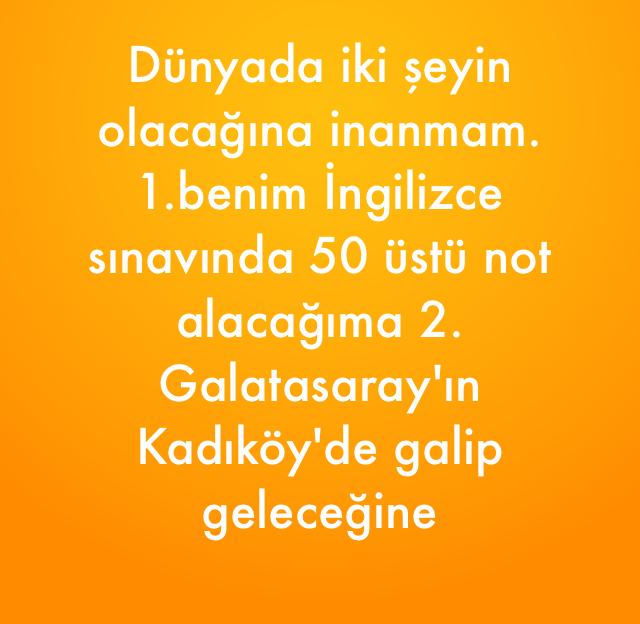 Dünyada iki şeyin olacağına inanmam. 1.benim İngilizce sınavında 50 üstü not alacağıma 2. Galatasaray'ın Kadıköy'de galip geleceğine