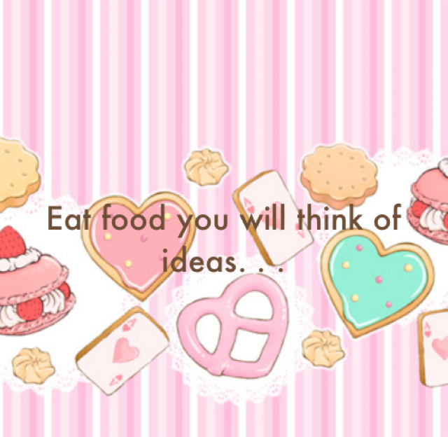 Eat food you will think of ideas. . .