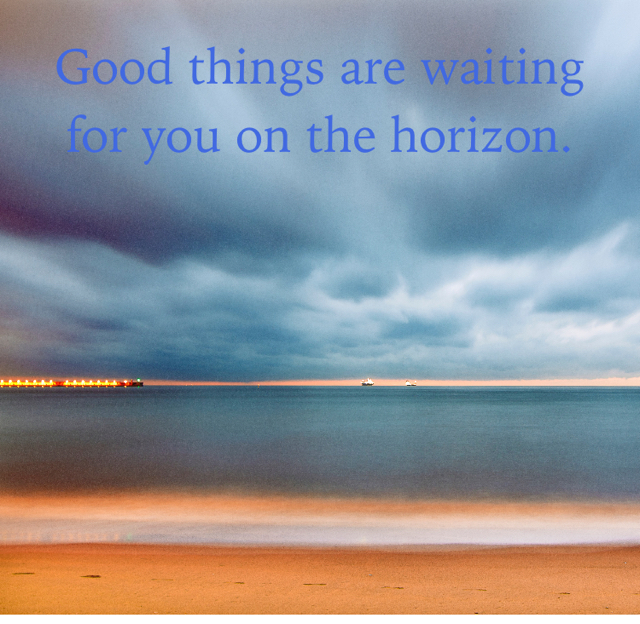 Good things are waiting for you on the horizon.