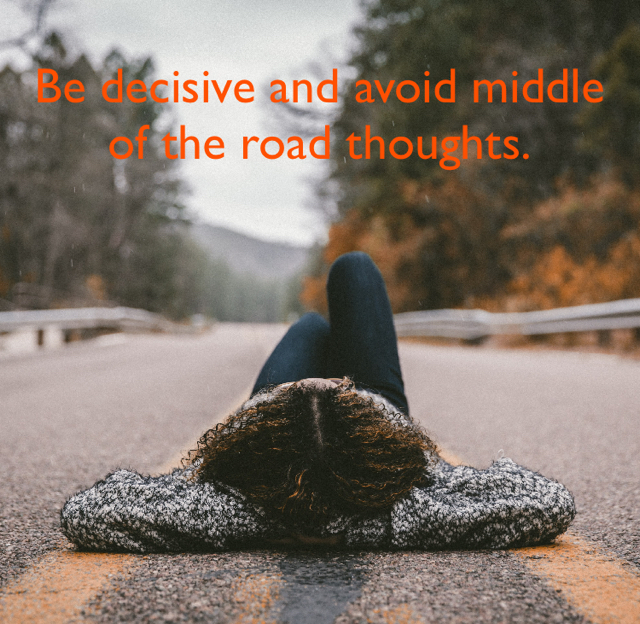 Be decisive and avoid middle of the road thoughts.