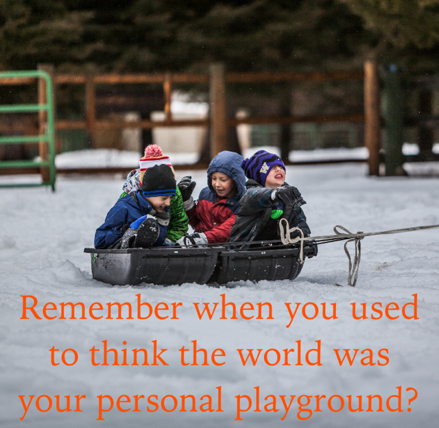 Remember when you used to think the world was your personal playground?