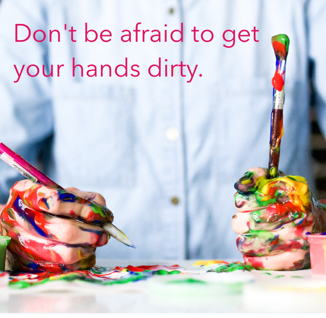 Don't be afraid to get your hands dirty.