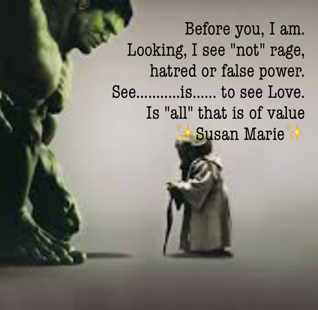"Before you, I am.  Looking, I see ""not"" rage,  hatred or false power.  See...........is...... to see Love. Is ""all"" that is of value ✨Susan Marie✨"