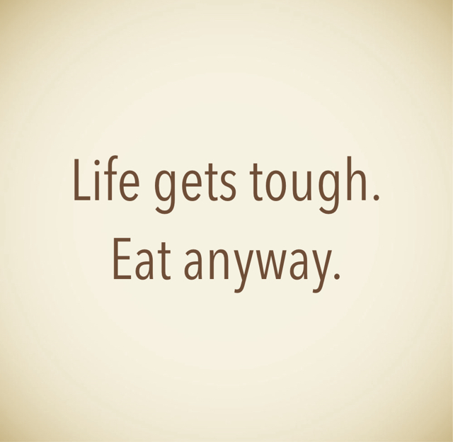 Life gets tough. Eat anyway.
