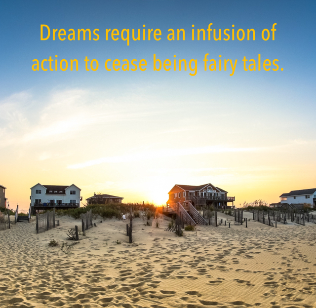 Dreams require an infusion of action to cease being fairy tales.