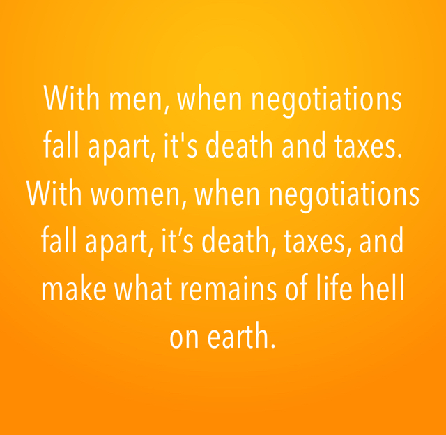 With men, when negotiations fall apart, it's death and taxes.  With women, when negotiations fall apart, it's death, taxes, and make what remains of life hell on earth.
