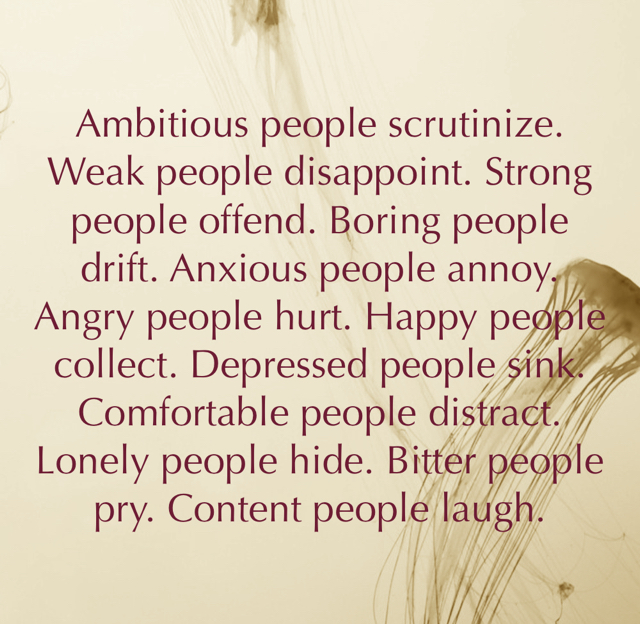 Ambitious people scrutinize. Weak people disappoint. Strong people offend. Boring people drift. Anxious people annoy. Angry people hurt. Happy people collect. Depressed people sink. Comfortable people distract. Lonely people hide. Bitter people pry. Content people laugh.