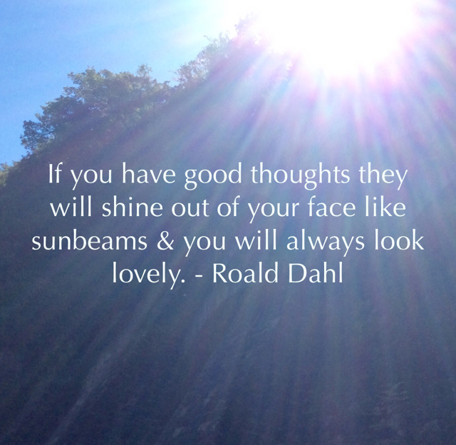 If you have good thoughts they will shine out of your face like sunbeams & you will always look lovely. - Roald Dahl