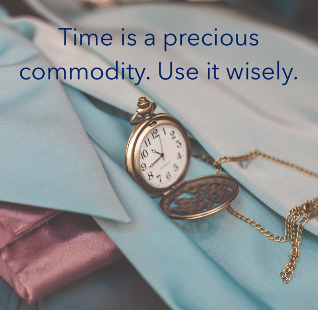 Time is a precious commodity. Use it wisely.
