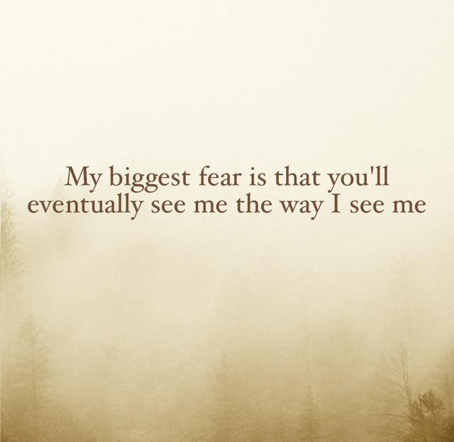My biggest fear is that you'll eventually see me the way I see me