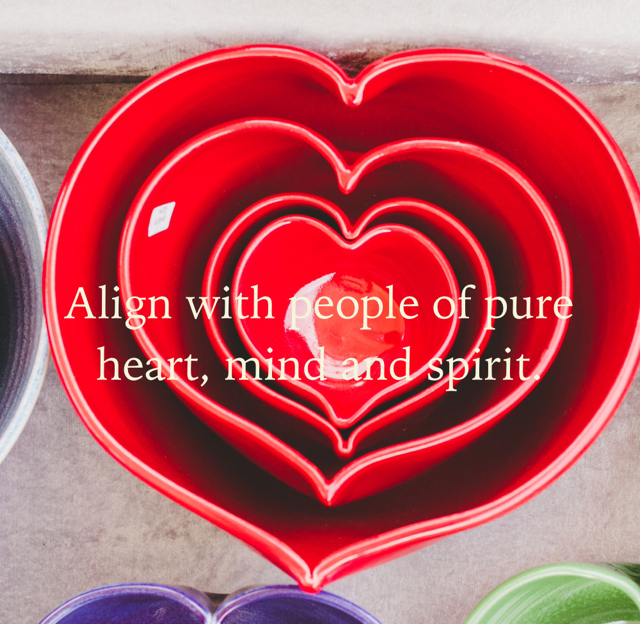 Align with people of pure heart, mind and spirit.