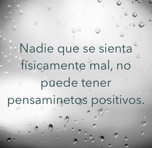 Nadie que se sienta físicamente mal, no puede tener pensaminetos positivos.