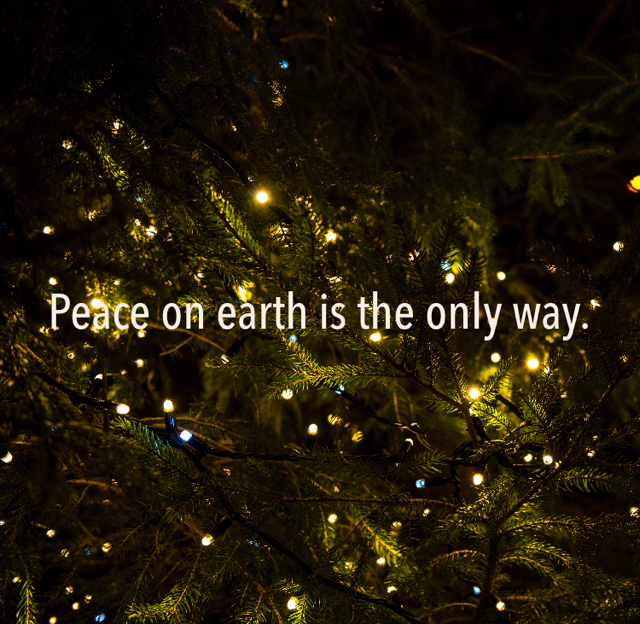 Peace on earth is the only way.