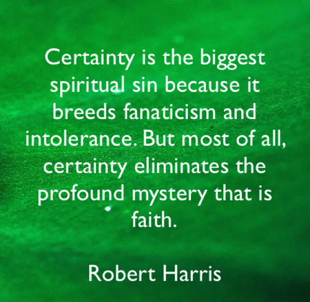 Certainty is the biggest spiritual sin because it breeds fanaticism and intolerance. But most of all, certainty eliminates the profound mystery that is faith. Robert Harris